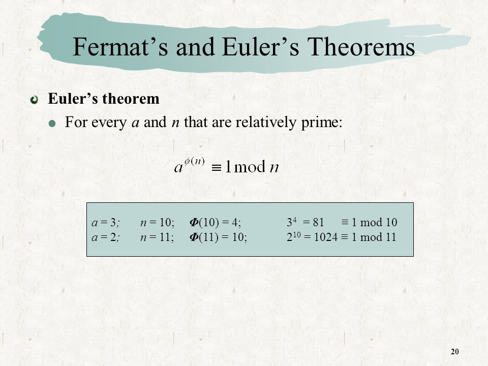 20 Fermats and Eulers Theorems Eulers theorem For every a and n that are relatively prime: a = 3;n = 10;Φ(10) = 4;3 4 = 81 1 mod 10 a = 2;n = 11;Φ(11) = 10;2 10 = 1024 1 mod 11