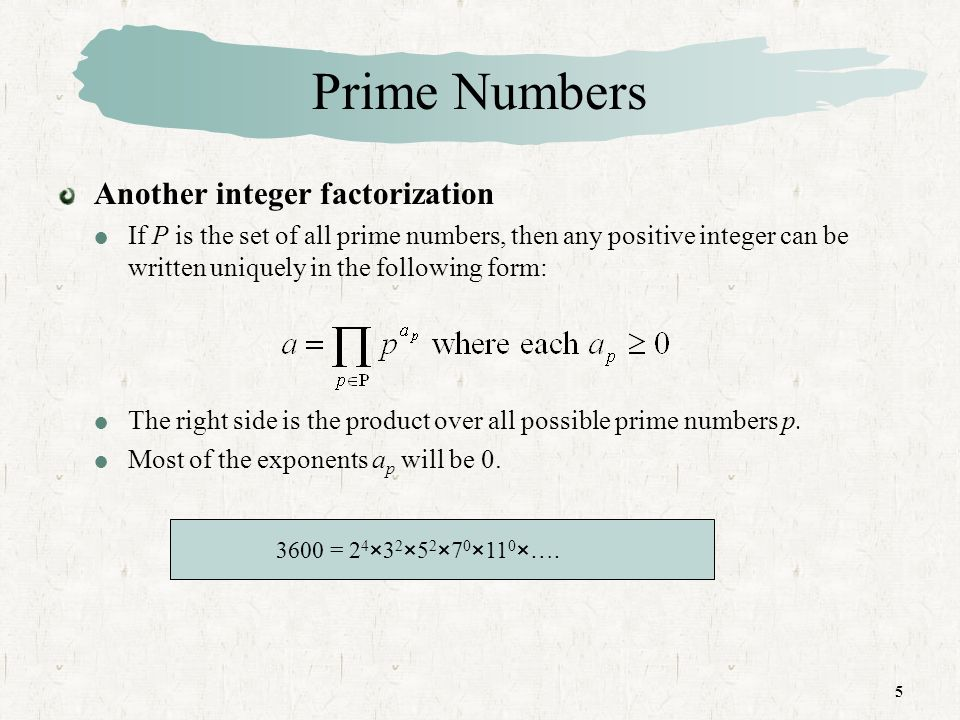 6 Prime Numbers Another integer factorization The value of any given positive integer can be specified by listing all the nonzero exponents.