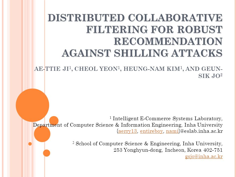 DISTRIBUTED COLLABORATIVE FILTERING FOR ROBUST RECOMMENDATION AGAINST SHILLING ATTACKS DISTRIBUTED COLLABORATIVE FILTERING FOR ROBUST RECOMMENDATION AGAINST SHILLING ATTACKS AE-TTIE JI 1, CHEOL YEON 1, HEUNG-NAM KIM 1, AND GEUN- SIK JO 2 1 Intelligent E-Commerce Systems Laboratory, Department of Computer Science & Information Engineering, Inha University {aerry13, entireboy, nami}@eslab.inha.ac.kraerry13entireboynami 2 School of Computer Science & Engineering, Inha University, 253 Yonghyun-dong, Incheon, Korea 402-751 gsjo@inha.ac.kr