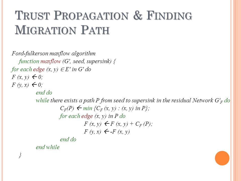 T RUST P ROPAGATION & F INDING M IGRATION P ATH Ford-fulkerson maxflow algorithm function maxflow (G, seed, supersink) { for each edge (x, y) E in G do F (x, y) 0; F (y, x) 0; end do while there exists a path P from seed to supersink in the residual Network G F do C F (P) min {C F (x, y) : (x, y) in P}; for each edge (x, y) in P do F (x, y) F (x, y) + C F (P); F (y, x) -F (x, y) end do end while }