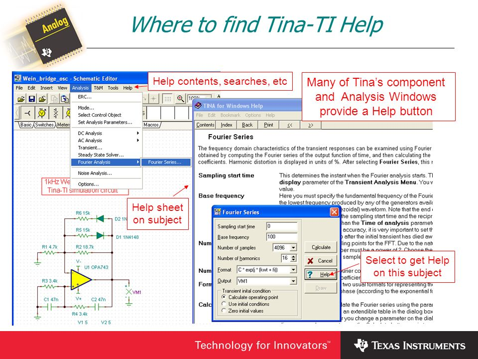 Where to find Tina-TI Help Many of Tinas component and Analysis Windows provide a Help button Select to get Help on this subject Help sheet on subject