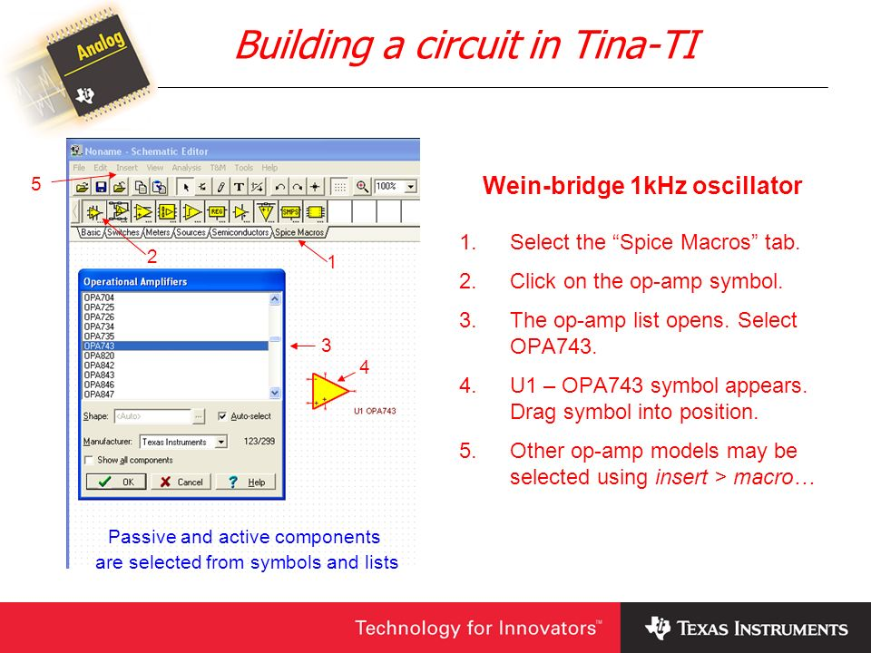 Building a circuit in Tina-TI Wein-bridge 1kHz oscillator 1.Select the Spice Macros tab. 2.Click on the op-amp symbol. 3.The op-amp list opens. Select