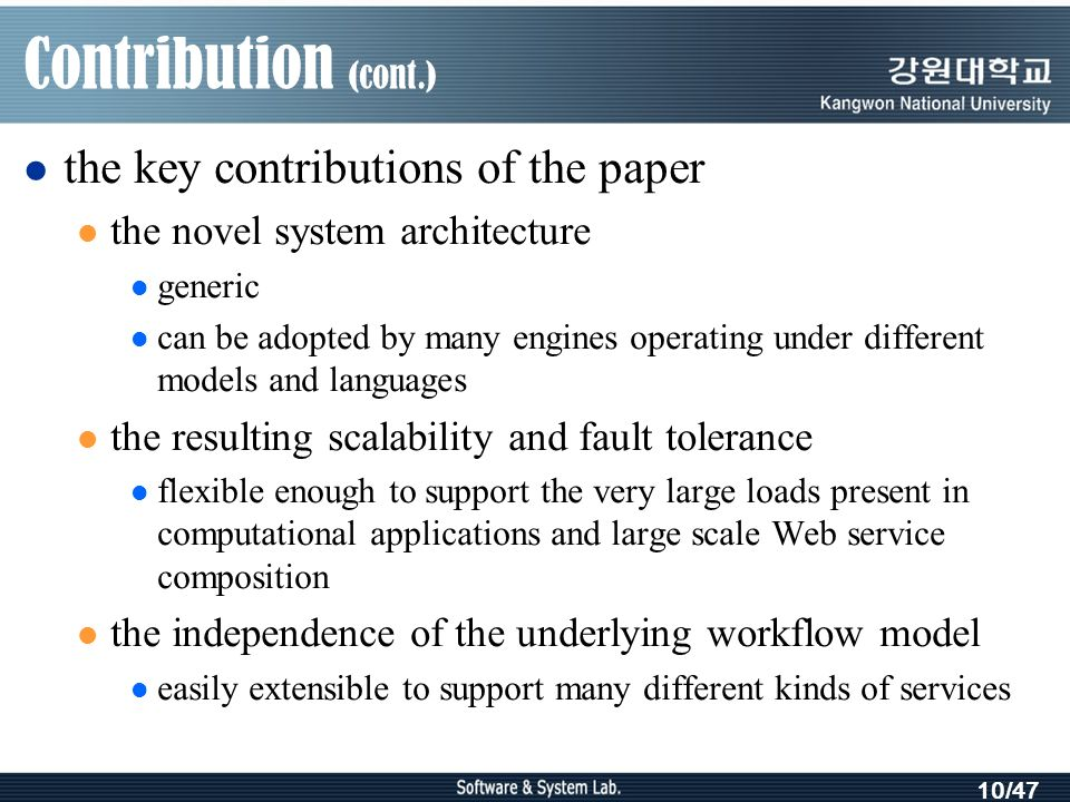 10/47 Contribution (cont.) the key contributions of the paper the novel system architecture generic can be adopted by many engines operating under different models and languages the resulting scalability and fault tolerance flexible enough to support the very large loads present in computational applications and large scale Web service composition the independence of the underlying workflow model easily extensible to support many different kinds of services