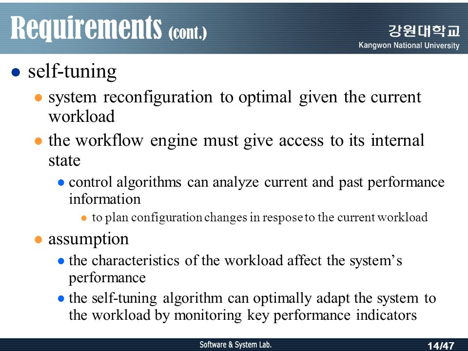14/47 Requirements (cont.) self-tuning system reconfiguration to optimal given the current workload the workflow engine must give access to its internal state control algorithms can analyze current and past performance information to plan configuration changes in respose to the current workload assumption the characteristics of the workload affect the systems performance the self-tuning algorithm can optimally adapt the system to the workload by monitoring key performance indicators