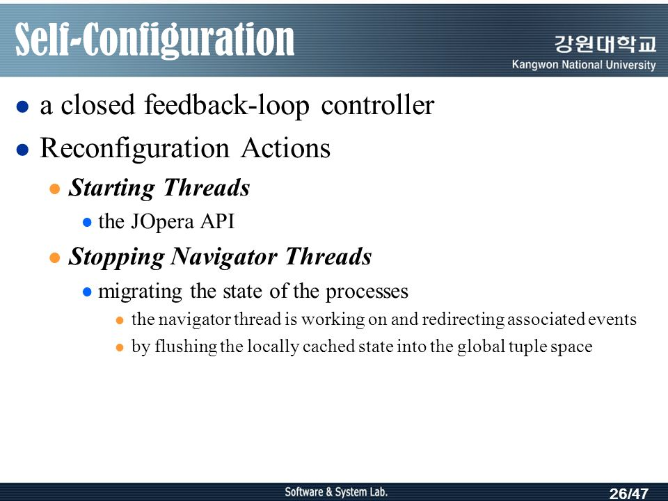 26/47 Self-Configuration a closed feedback-loop controller Reconfiguration Actions Starting Threads the JOpera API Stopping Navigator Threads migrating the state of the processes the navigator thread is working on and redirecting associated events by flushing the locally cached state into the global tuple space