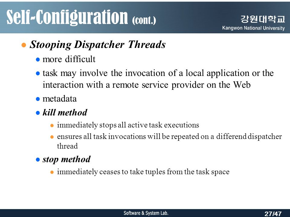 27/47 Self-Configuration (cont.) Stooping Dispatcher Threads more difficult task may involve the invocation of a local application or the interaction with a remote service provider on the Web metadata kill method immediately stops all active task executions ensures all task invocations will be repeated on a differend dispatcher thread stop method immediately ceases to take tuples from the task space