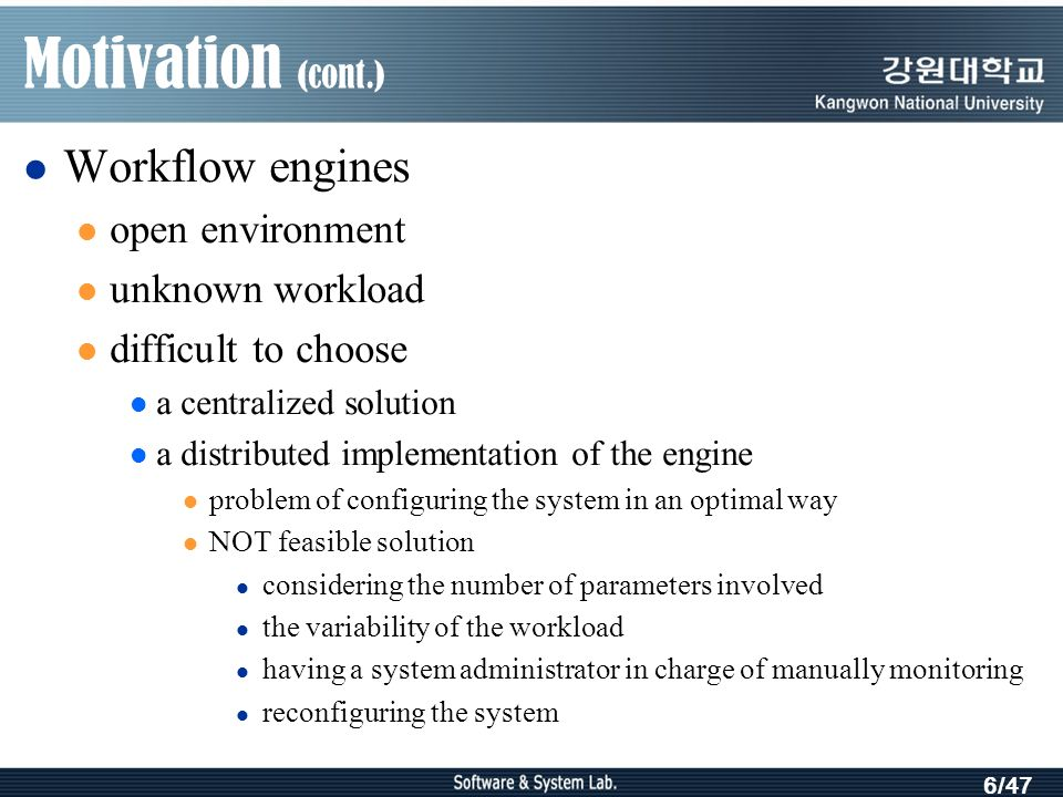 6/47 Motivation (cont.) Workflow engines open environment unknown workload difficult to choose a centralized solution a distributed implementation of the engine problem of configuring the system in an optimal way NOT feasible solution considering the number of parameters involved the variability of the workload having a system administrator in charge of manually monitoring reconfiguring the system