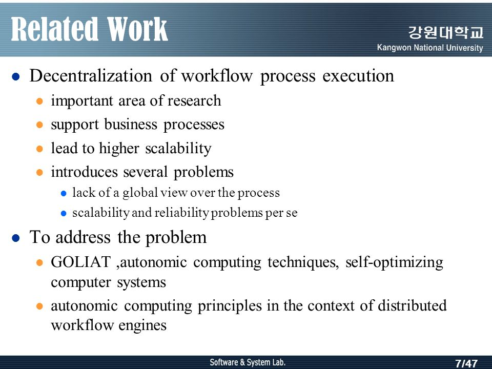 7/47 Related Work Decentralization of workflow process execution important area of research support business processes lead to higher scalability introduces several problems lack of a global view over the process scalability and reliability problems per se To address the problem GOLIAT,autonomic computing techniques, self-optimizing computer systems autonomic computing principles in the context of distributed workflow engines