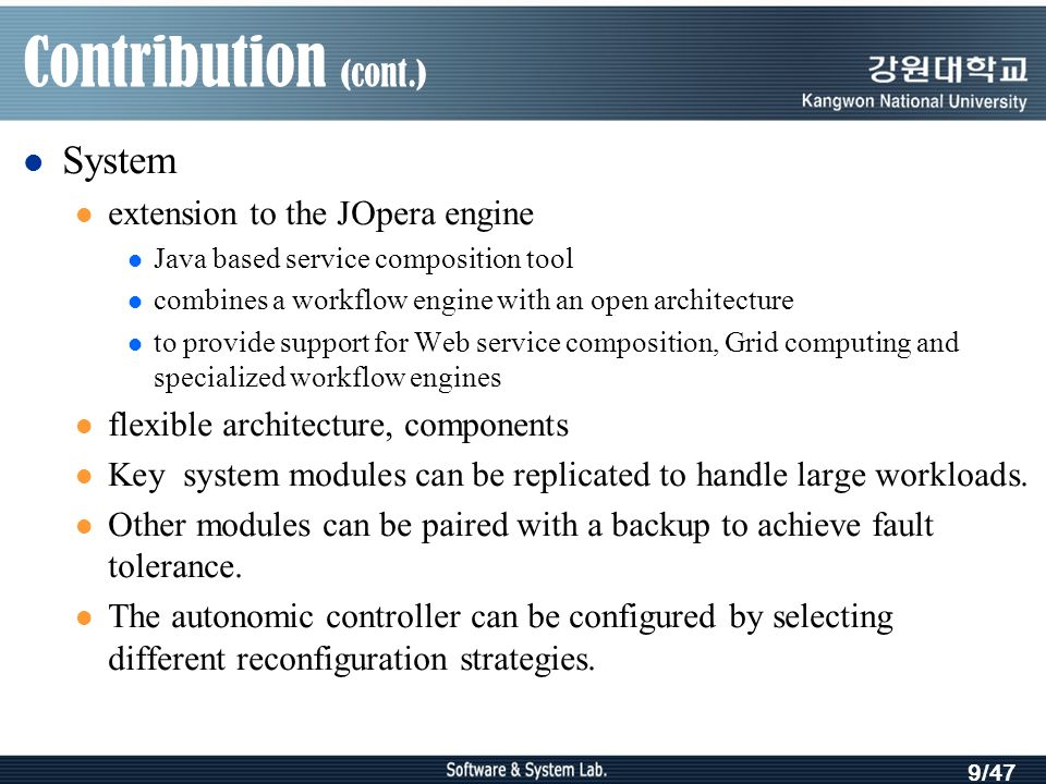 9/47 Contribution (cont.) System extension to the JOpera engine Java based service composition tool combines a workflow engine with an open architecture to provide support for Web service composition, Grid computing and specialized workflow engines flexible architecture, components Key system modules can be replicated to handle large workloads.