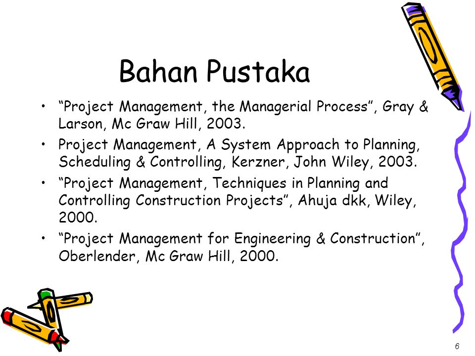 6 Bahan Pustaka Project Management, the Managerial Process, Gray & Larson, Mc Graw Hill, 2003. Project Management, A System Approach to Planning, Sche