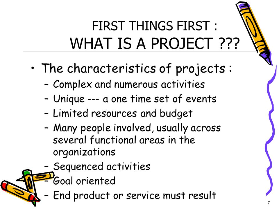 7 FIRST THINGS FIRST : WHAT IS A PROJECT ??? The characteristics of projects : –Complex and numerous activities –Unique --- a one time set of events –