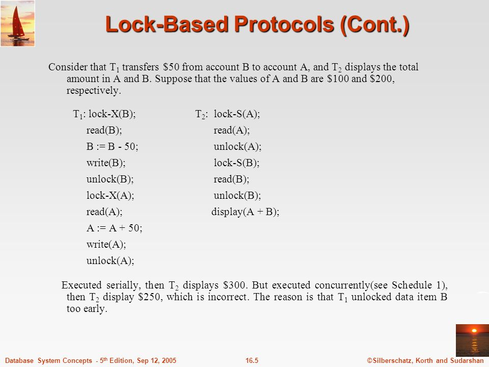 ©Silberschatz, Korth and Sudarshan16.5Database System Concepts - 5 th Edition, Sep 12, 2005 Lock-Based Protocols (Cont.) Consider that T 1 transfers $50 from account B to account A, and T 2 displays the total amount in A and B.