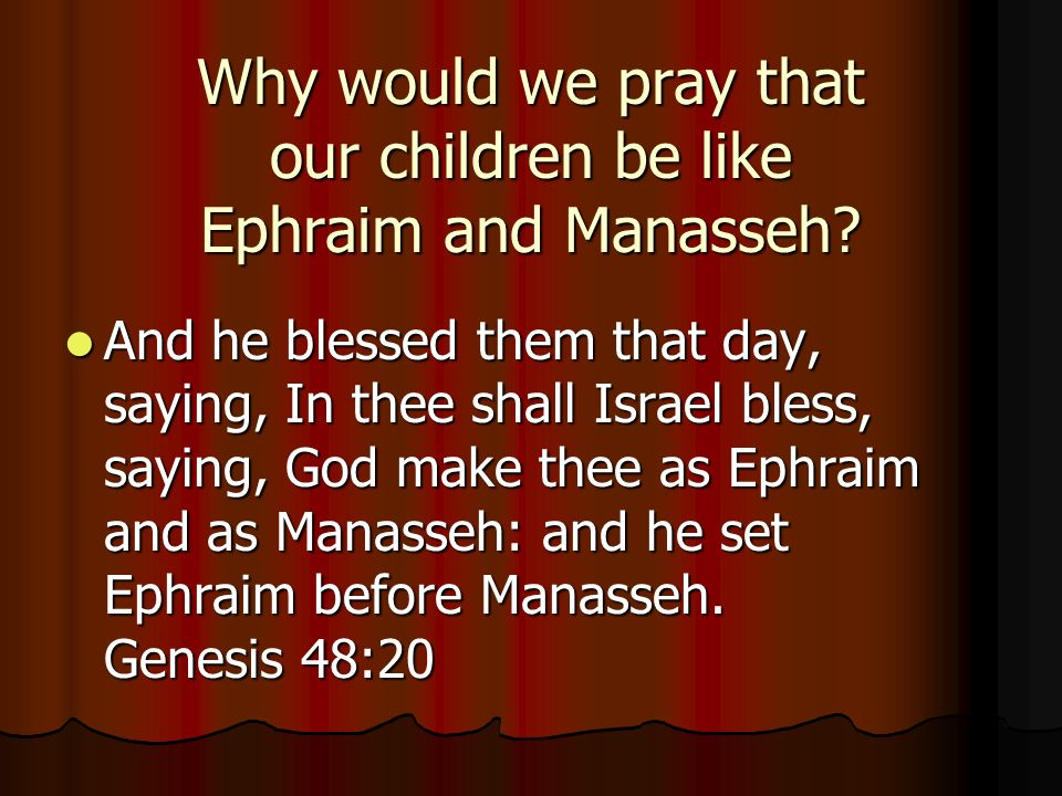Why would we pray that our children be like Ephraim and Manasseh.