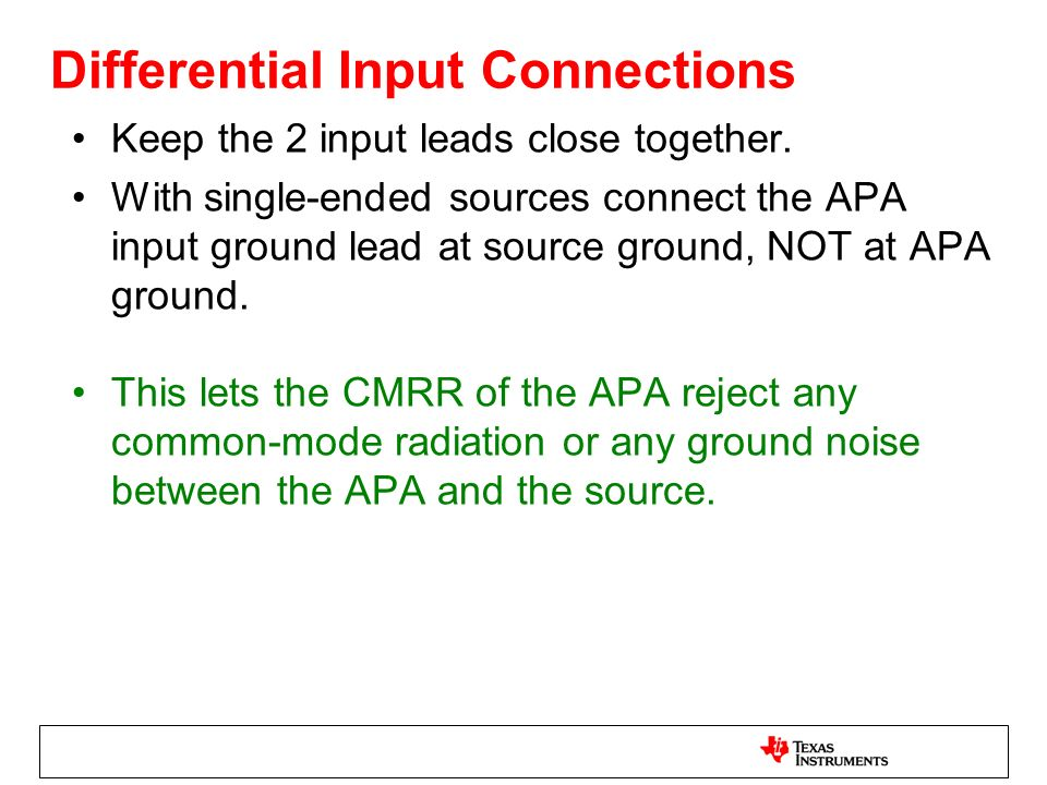 Differential Input Connections Keep the 2 input leads close together. With single-ended sources connect the APA input ground lead at source ground, NO
