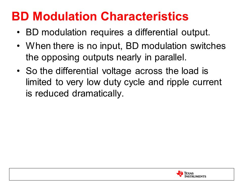 BD Modulation Characteristics BD modulation requires a differential output. When there is no input, BD modulation switches the opposing outputs nearly