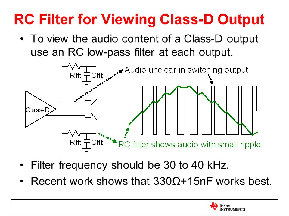 RC Filter for Viewing Class-D Output To view the audio content of a Class-D output use an RC low-pass filter at each output. Filter frequency should b