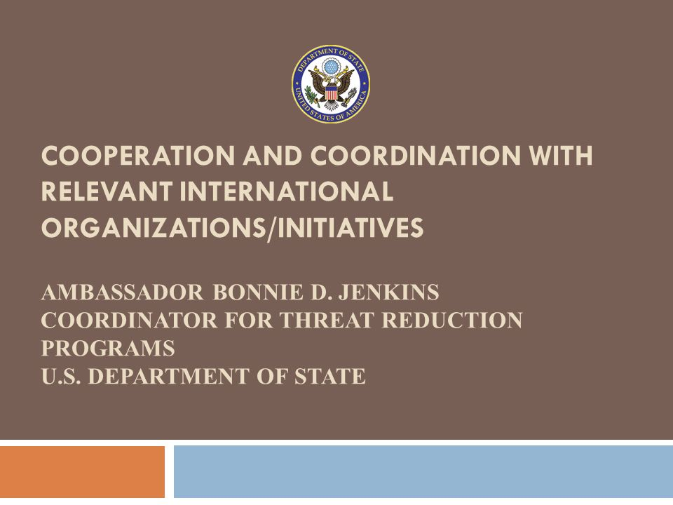 COOPERATION AND COORDINATION WITH RELEVANT INTERNATIONAL ORGANIZATIONS/INITIATIVES AMBASSADOR BONNIE D. JENKINS COORDINATOR FOR THREAT REDUCTION PROGR
