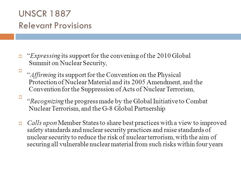 UNSCR 1887 Relevant Provisions Expressing its support for the convening of the 2010 Global Summit on Nuclear Security, Affirming its support for the C