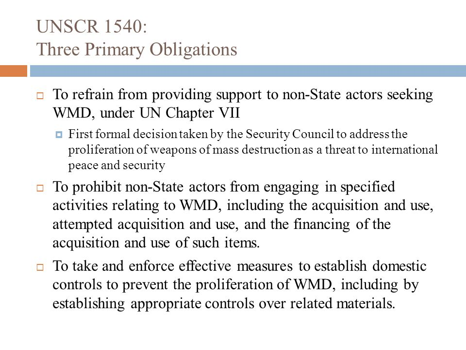 UNSCR 1540: Three Primary Obligations To refrain from providing support to non-State actors seeking WMD, under UN Chapter VII First formal decision ta