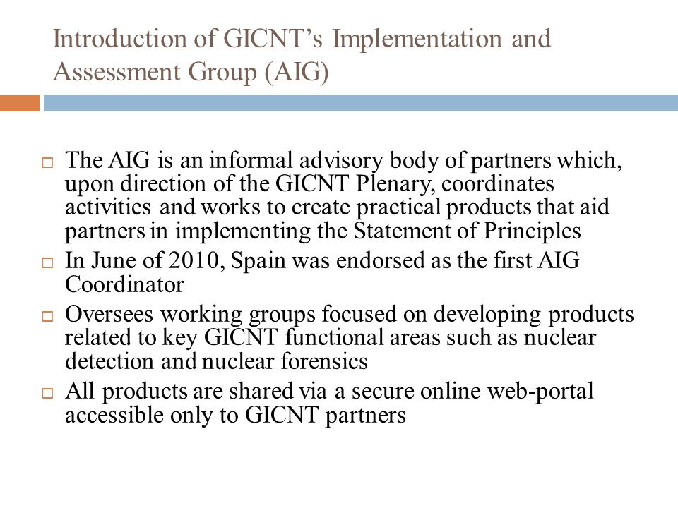 Introduction of GICNTs Implementation and Assessment Group (AIG) The AIG is an informal advisory body of partners which, upon direction of the GICNT P