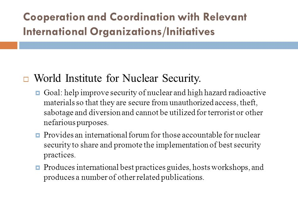 Cooperation and Coordination with Relevant International Organizations/Initiatives World Institute for Nuclear Security. Goal: help improve security o