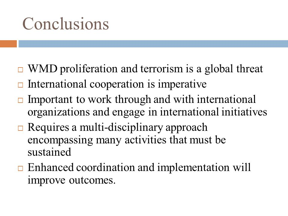 Conclusions WMD proliferation and terrorism is a global threat International cooperation is imperative Important to work through and with internationa