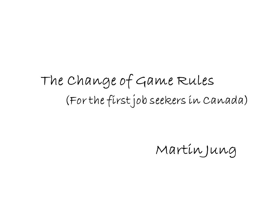 The Change of Game Rules Martin Jung (For the first job seekers in Canada)