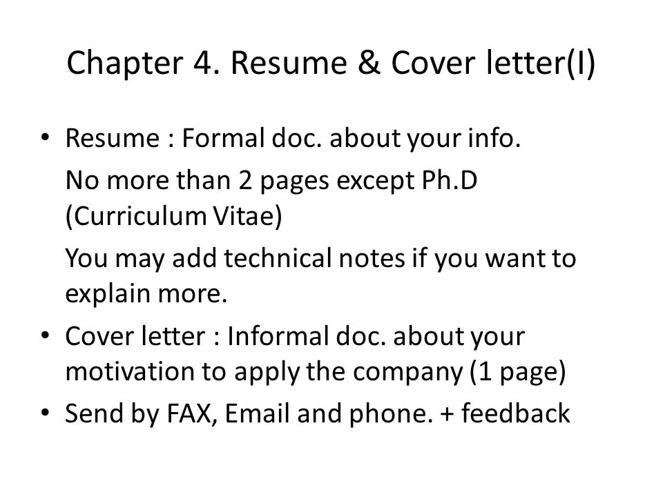 Chapter 4. Resume & Cover letter(I) Resume : Formal doc. about your info. No more than 2 pages except Ph.D (Curriculum Vitae) You may add technical no