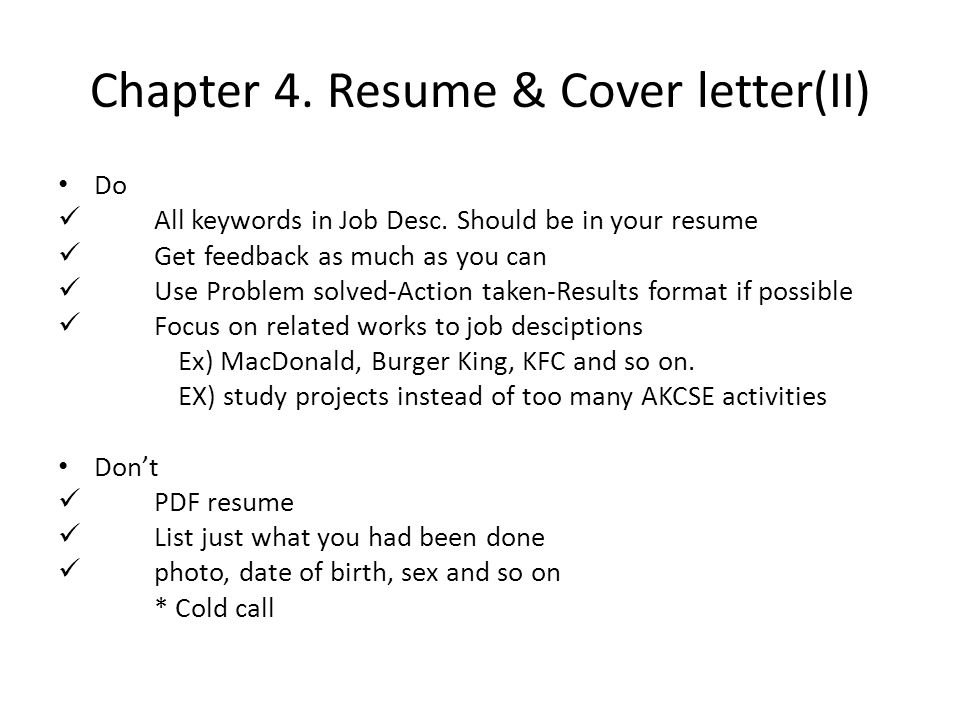 Chapter 4. Resume & Cover letter(II) Do All keywords in Job Desc. Should be in your resume Get feedback as much as you can Use Problem solved-Action t