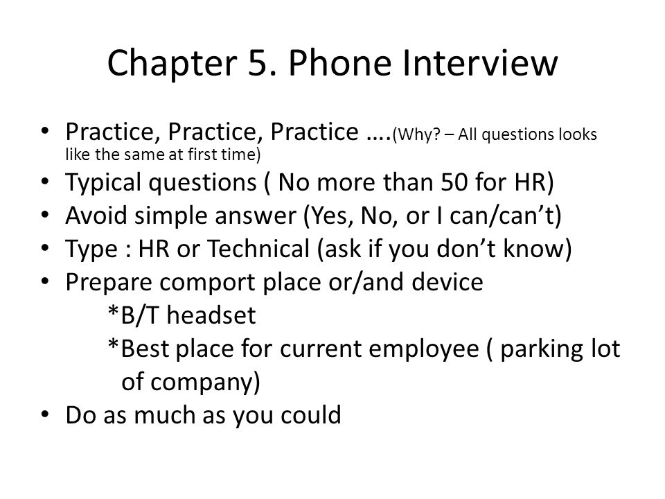 Chapter 5. Phone Interview Practice, Practice, Practice …. (Why? – All questions looks like the same at first time) Typical questions ( No more than 5