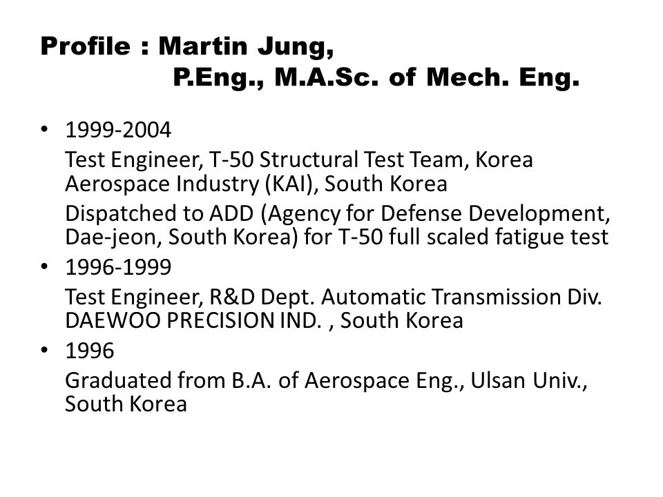 Profile : Martin Jung, P.Eng., M.A.Sc. of Mech. Eng. 1999-2004 Test Engineer, T-50 Structural Test Team, Korea Aerospace Industry (KAI), South Korea D
