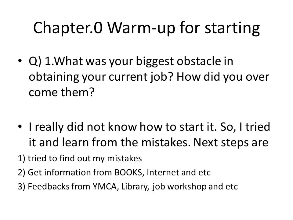 Chapter.0 Warm-up for starting Q) 1.What was your biggest obstacle in obtaining your current job? How did you over come them? I really did not know ho