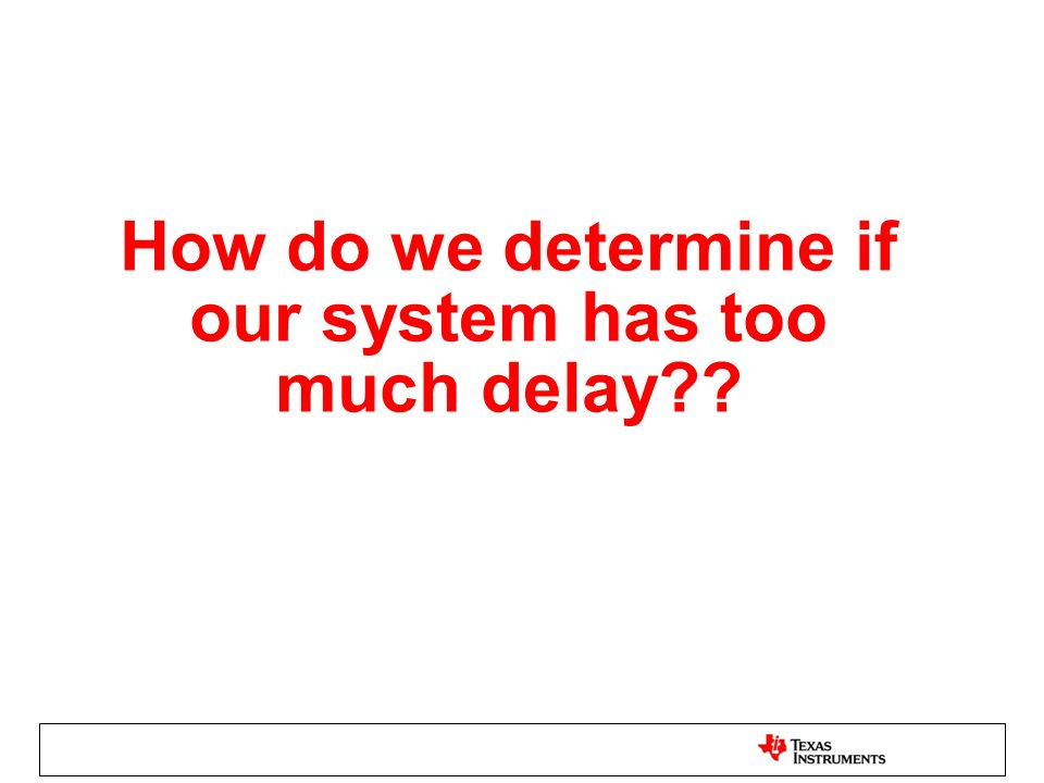 How do we determine if our system has too much delay??