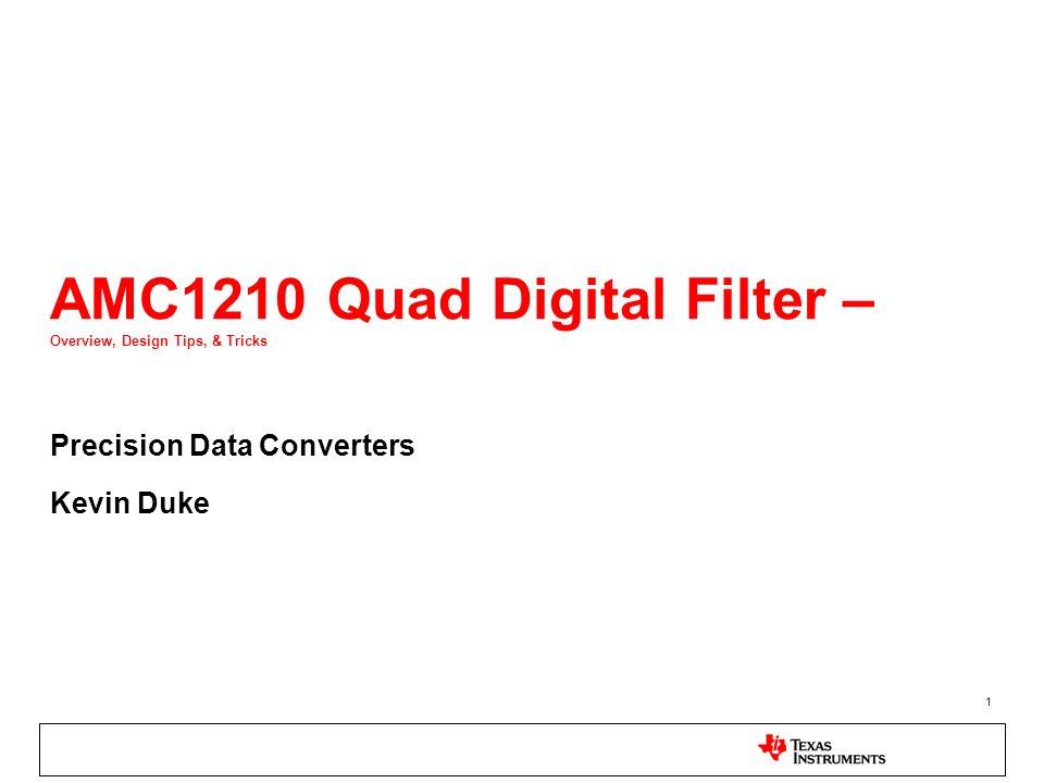 1 AMC1210 Quad Digital Filter – Overview, Design Tips, & Tricks Precision Data Converters Kevin Duke