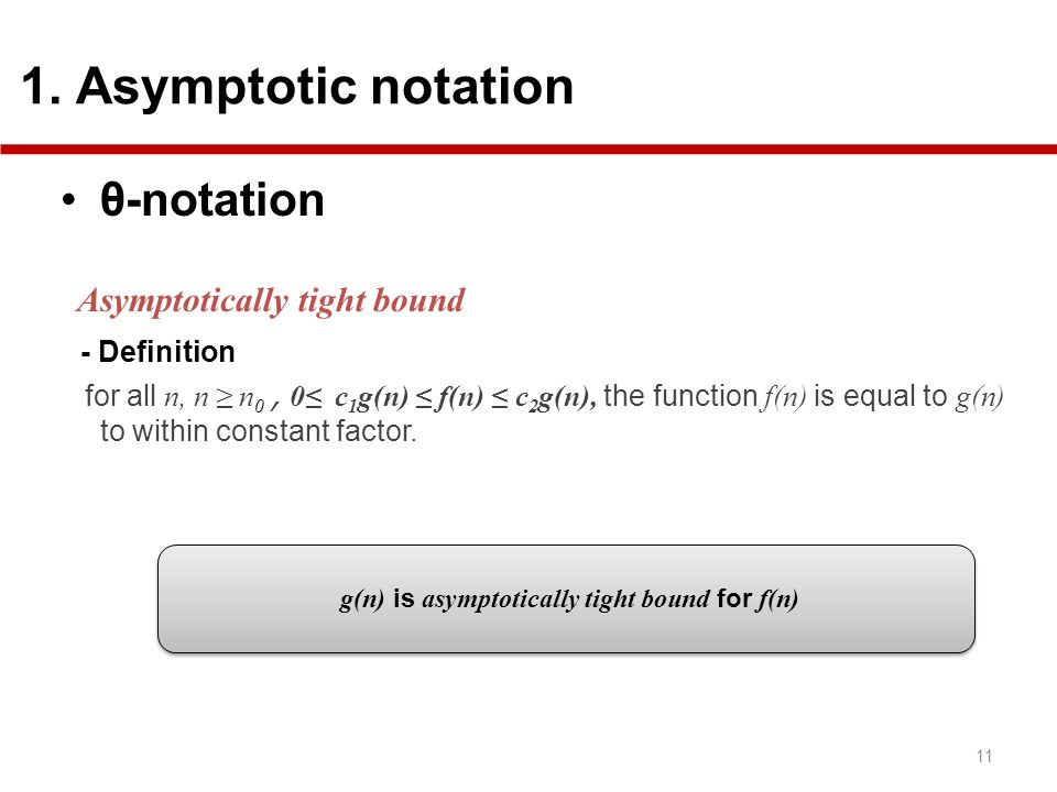 g(n) is asymptotically tight bound for f(n) θ-notation Asymptotically tight bound - Definition for all n, n n 0, 0 c 1 g(n) f(n) c 2 g(n), the functio