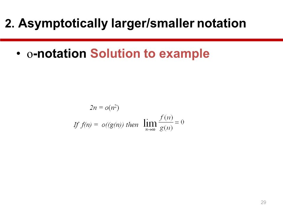 29 2. Asymptotically larger/smaller notation o -notation Solution to example 2n = o(n 2 ) If f(n) = o((g(n)) then