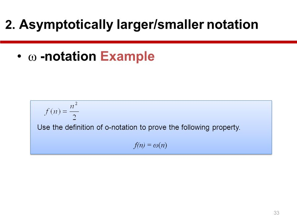 33 2. Asymptotically larger/smaller notation ω -notation Example Use the definition of o-notation to prove the following property. f(n) = ω(n) Use the