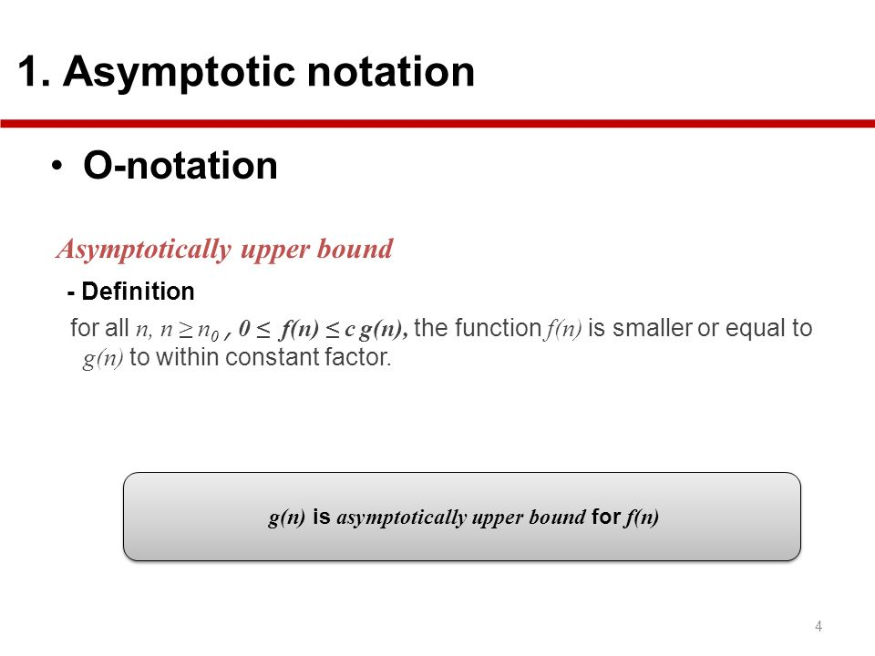 O-notation Asymptotically upper bound - Definition for all n, n n 0, 0 f(n) c g(n), the function f(n) is smaller or equal to g(n) to within constant factor.