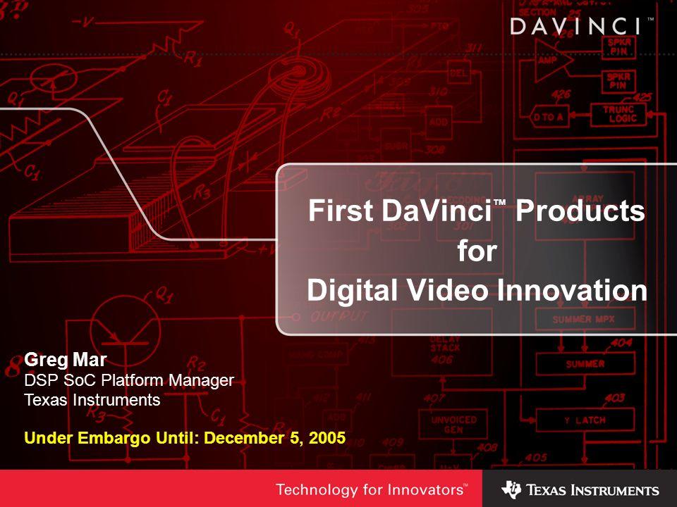 First DaVinci Products for Digital Video Innovation Greg Mar DSP SoC Platform Manager Texas Instruments Under Embargo Until: December 5, 2005