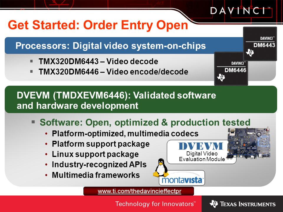 Get Started: Order Entry Open Processors: Digital video system-on-chips TMX320DM6443 – Video decode TMX320DM6446 – Video encode/decode DVEVM (TMDXEVM6446): Validated software and hardware development Software: Open, optimized & production tested Platform-optimized, multimedia codecs Platform support package Linux support package Industry-recognized APIs Multimedia frameworks DM6446DM6443 DVEVM Digital Video Evaluation Module www.ti.com/thedavincieffectpr