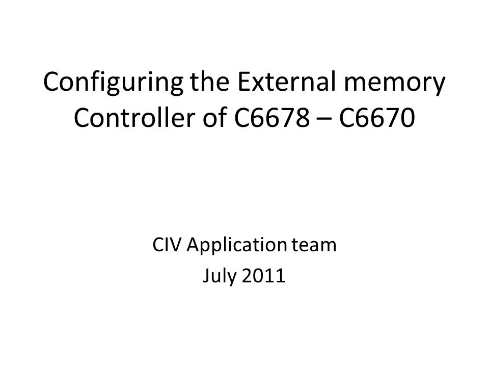 Configuring the External memory Controller of C6678 – C6670 CIV Application team July 2011