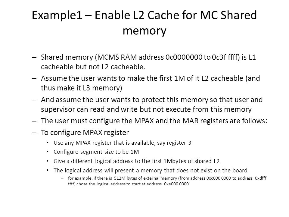 Example1 – Enable L2 Cache for MC Shared memory – Shared memory (MCMS RAM address 0c0000000 to 0c3f ffff) is L1 cacheable but not L2 cacheable. – Assu
