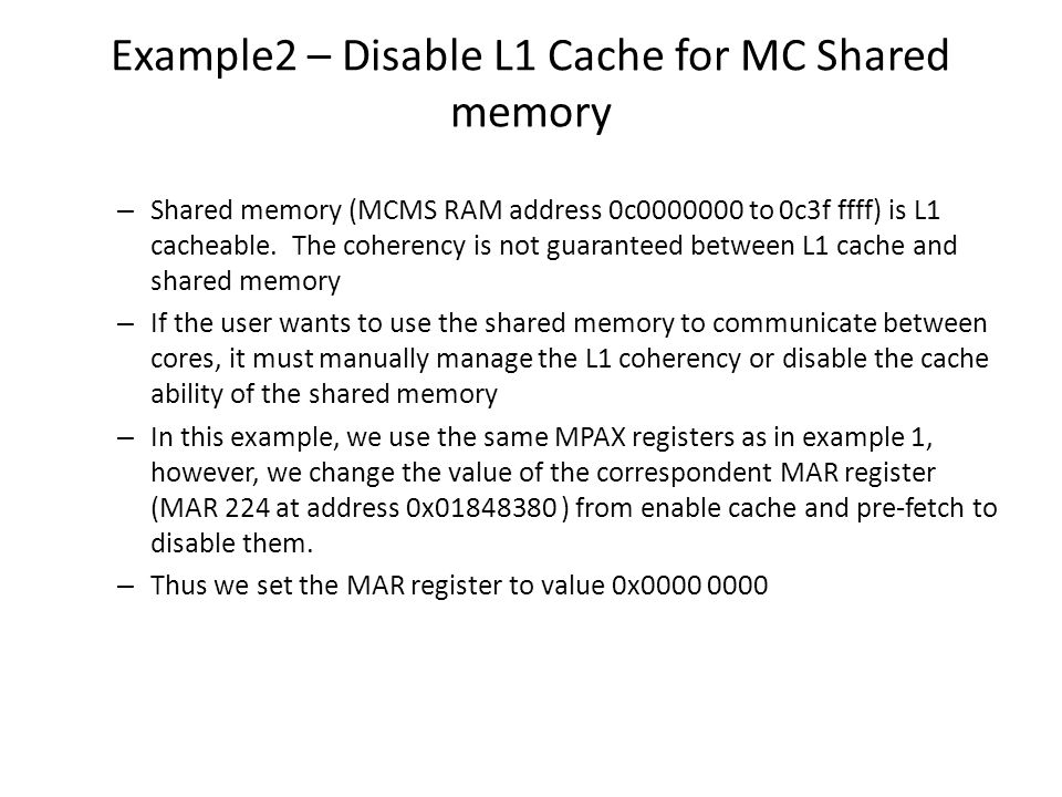 Example2 – Disable L1 Cache for MC Shared memory – Shared memory (MCMS RAM address 0c0000000 to 0c3f ffff) is L1 cacheable. The coherency is not guara