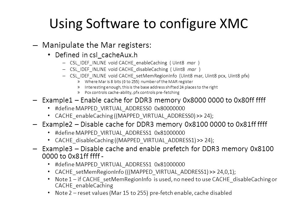 Using Software to configure XMC – Manipulate the Mar registers: Defined in csl_cacheAux.h – CSL_IDEF_INLINE void CACHE_enableCaching ( Uint8 mar ) – C