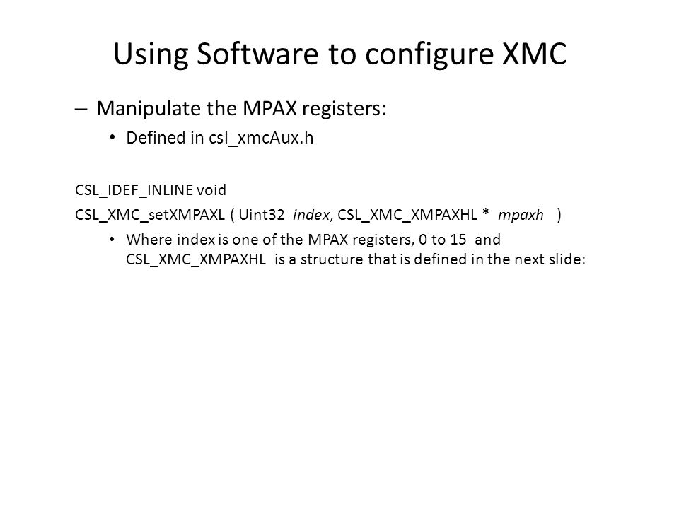 Using Software to configure XMC – Manipulate the MPAX registers: Defined in csl_xmcAux.h CSL_IDEF_INLINE void CSL_XMC_setXMPAXL ( Uint32 index, CSL_XM