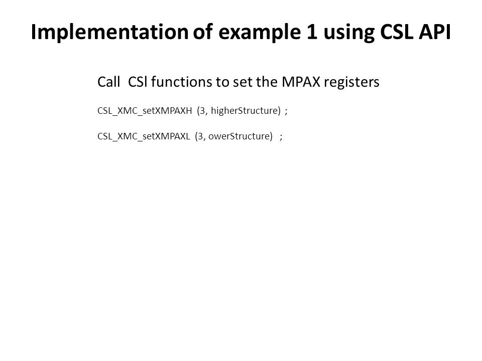 Call CSl functions to set the MPAX registers CSL_XMC_setXMPAXH (3, higherStructure) ; CSL_XMC_setXMPAXL (3, owerStructure) ; Implementation of example