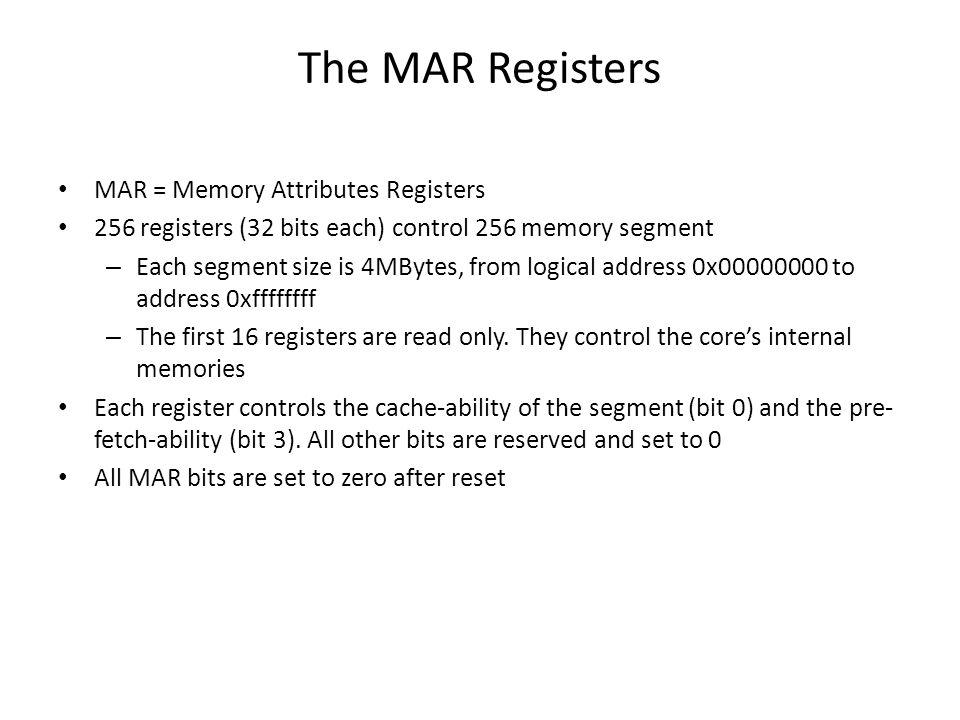 The MAR Registers MAR = Memory Attributes Registers 256 registers (32 bits each) control 256 memory segment – Each segment size is 4MBytes, from logic