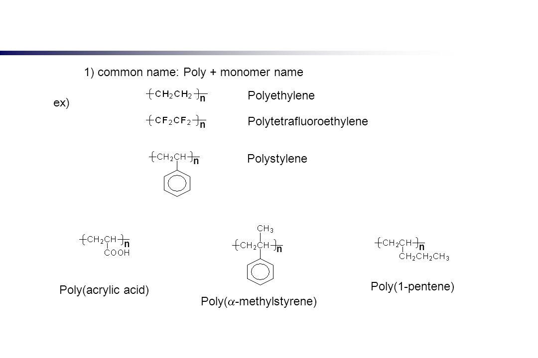 1) common name: Poly + monomer name Polyethylene Polytetrafluoroethylene Polystylene n n n n n n Poly(acrylic acid) Poly( -methylstyrene) Poly(1-pente