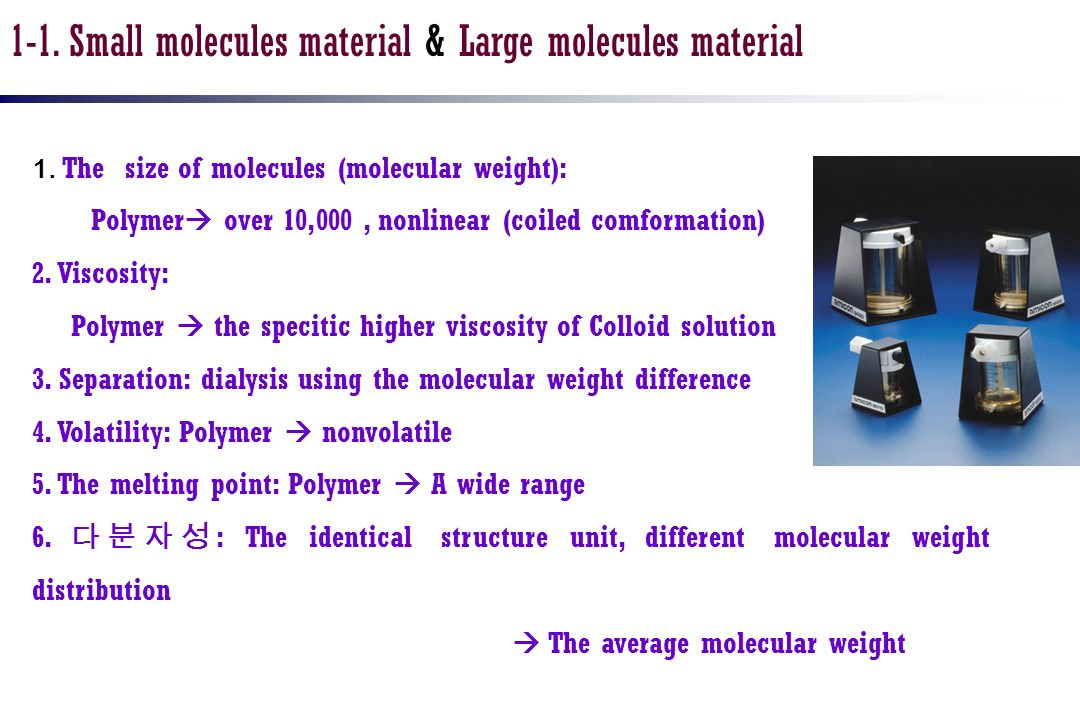 1. The size of molecules (molecular weight): Polymer over 10,000, nonlinear (coiled comformation) 2. Viscosity: Polymer the specitic higher viscosity