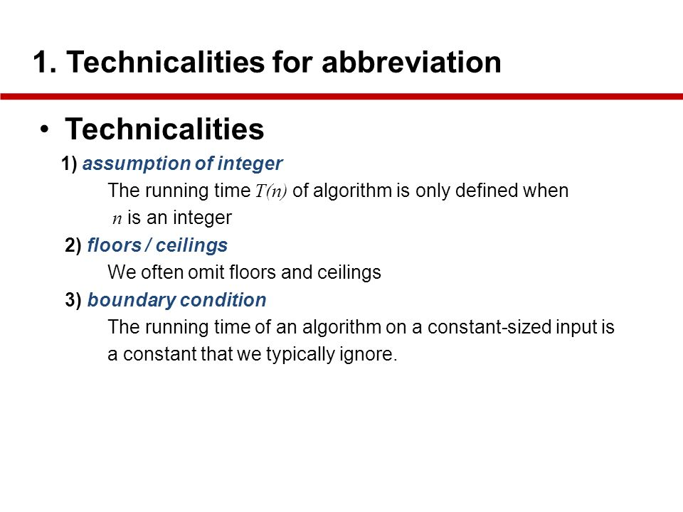 1. Technicalities for abbreviation Technicalities 1) assumption of integer The running time T(n) of algorithm is only defined when n is an integer 2)